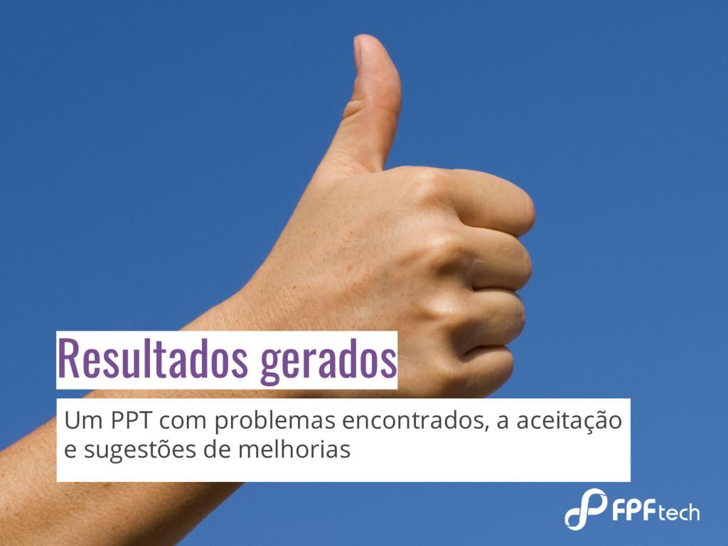 Resultados gerados Um PPT com problemas encontr...