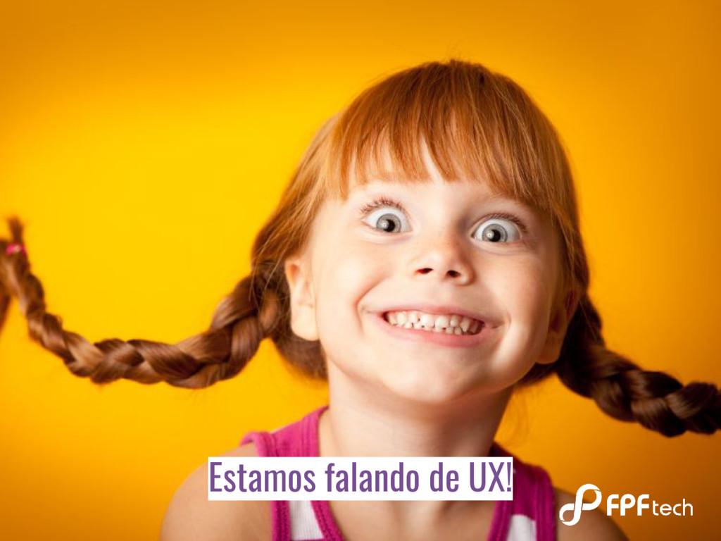 Estamos falando de UX!
