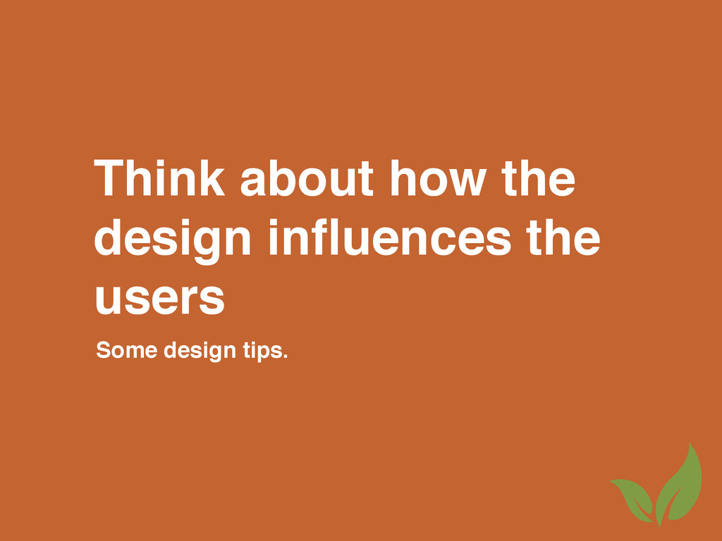 Think about how the design influences the users ...