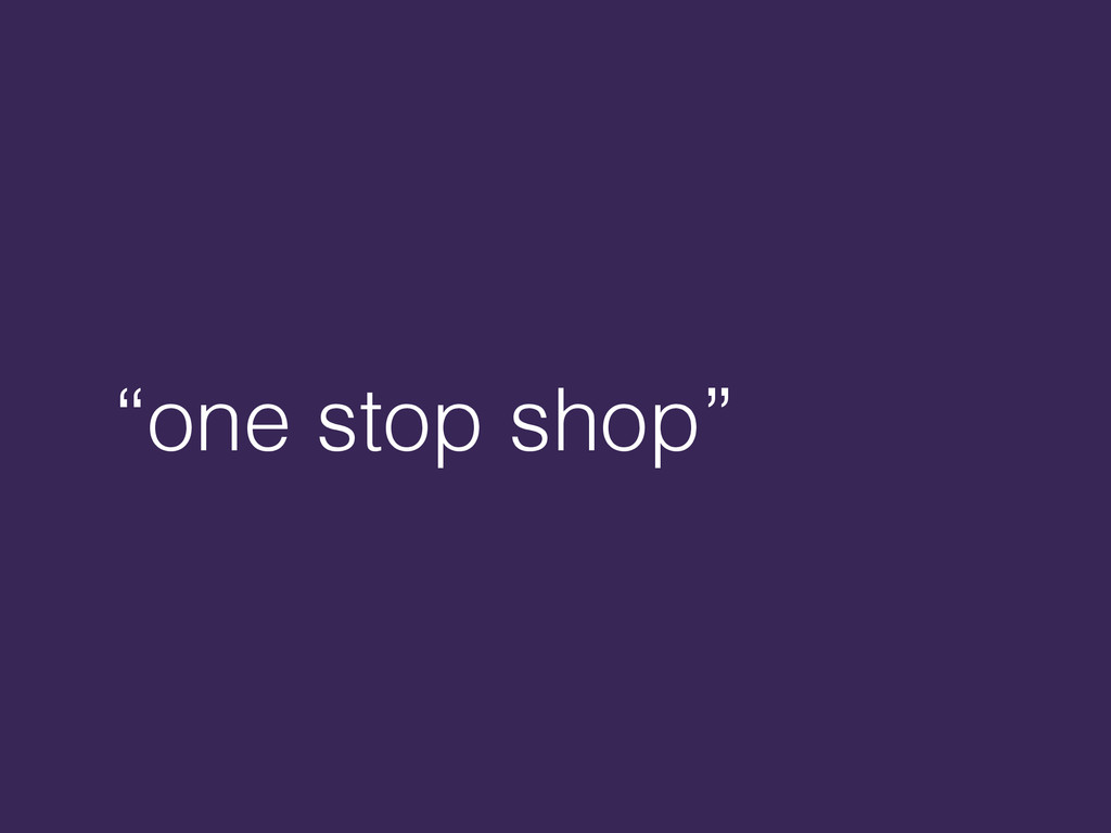 """""""one stop shop"""""""