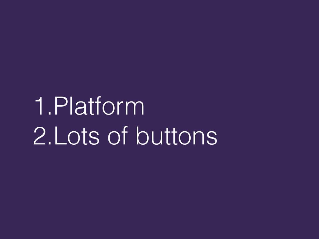 1.Platform 2.Lots of buttons