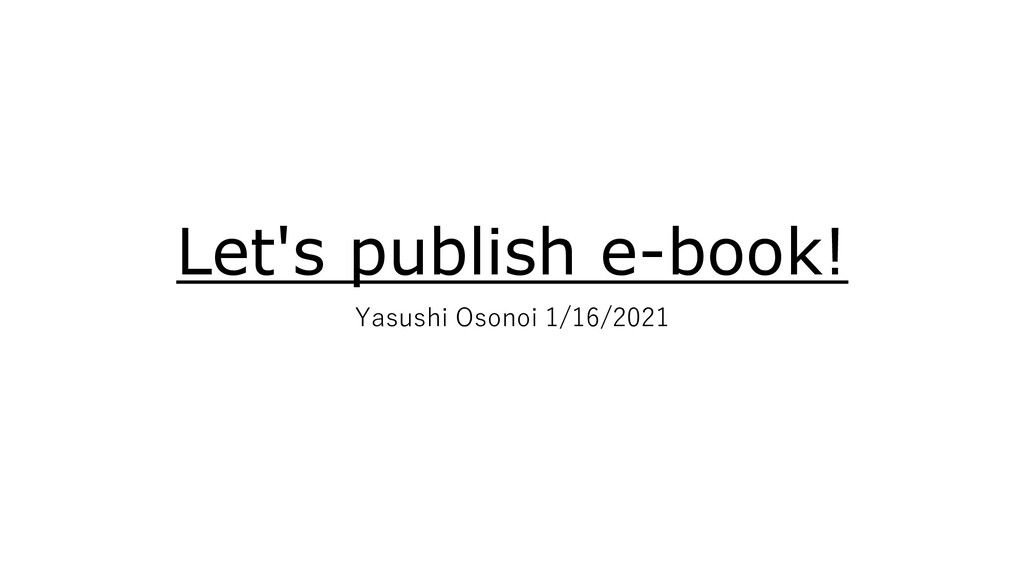 Let's publish e-book! Yasushi Osonoi 1/16/2021