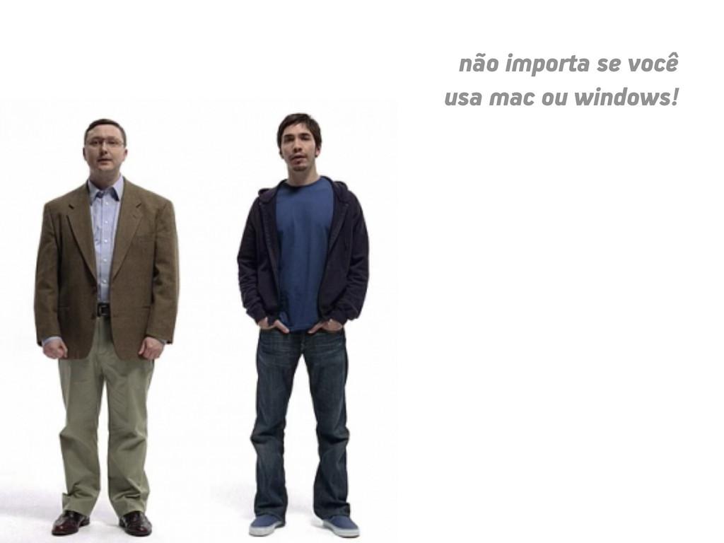 não importa se você usa mac ou windows!