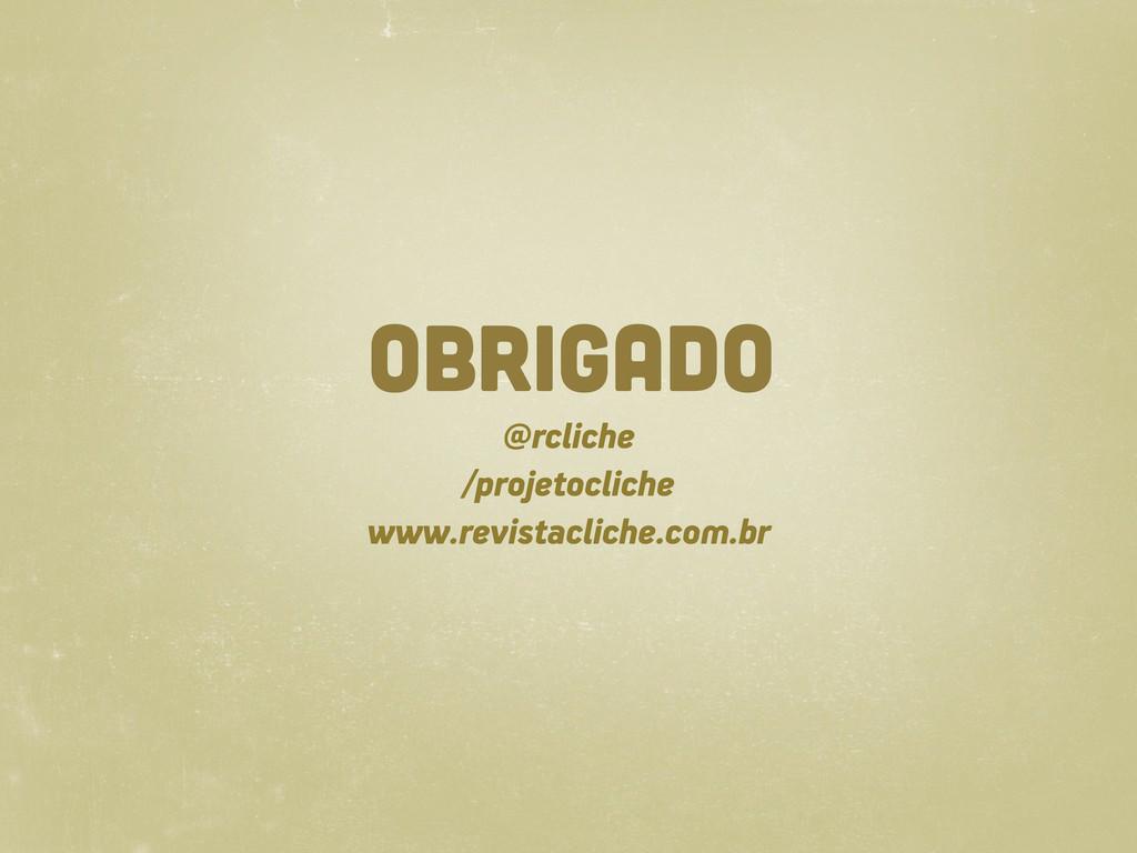 OBRIGADO @rcliche /projetocliche www.revistacli...