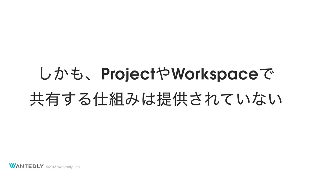 ©2018 Wantedly, Inc. ͔͠΋ɺProject΍WorkspaceͰ