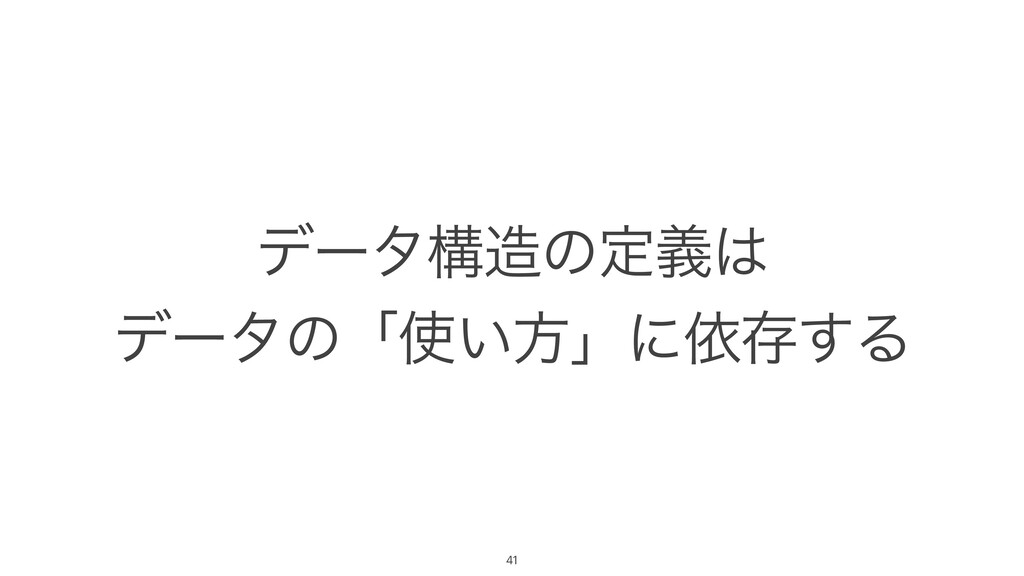 σʔλߏͷఆٛ σʔλͷʮ͍ํʯʹґଘ͢Δ 41
