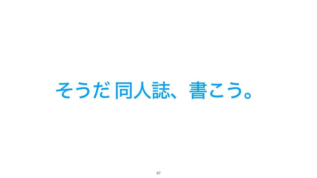 ͦ͏ͩ ಉਓࢽɺॻ͜͏ɻ 47