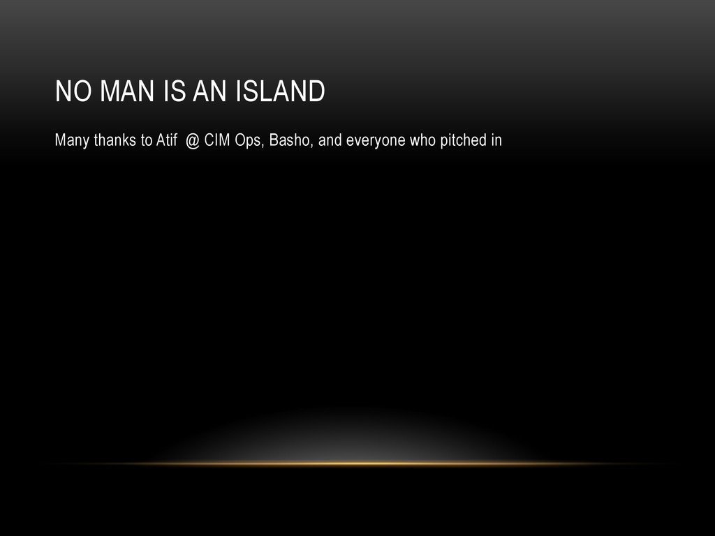 NO MAN IS AN ISLAND Many thanks to Atif @ CIM O...