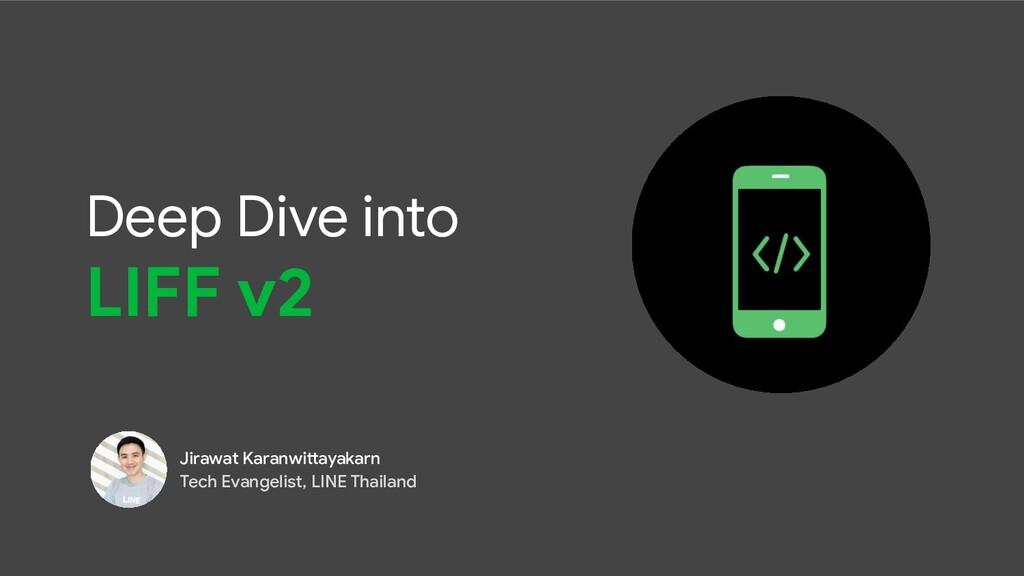 Deep Dive into LIFF v2 Jirawat Karanwittayakarn...