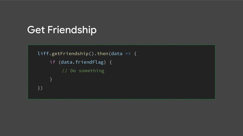 Get Friendship liff.getFriendship().then(data =...
