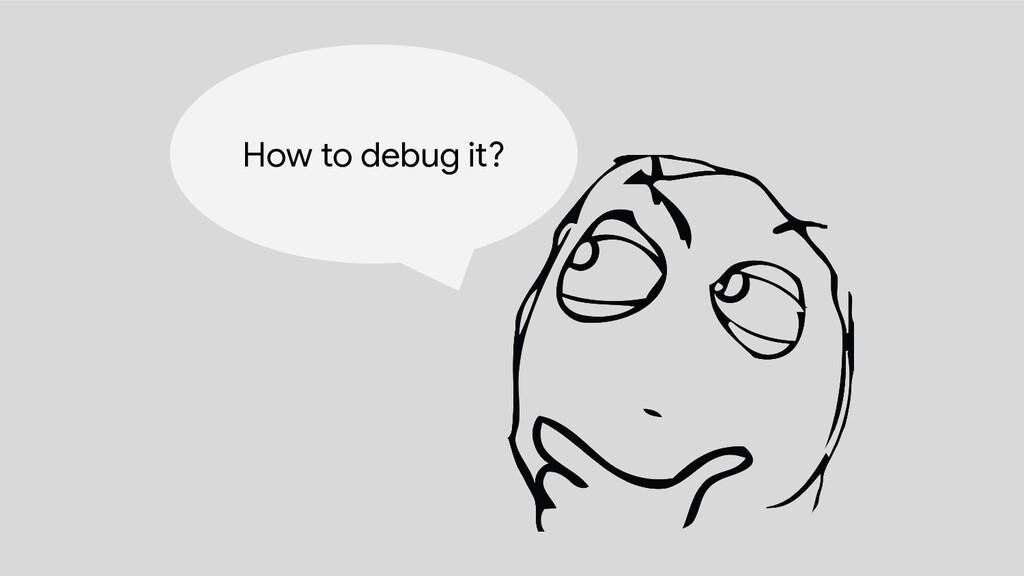 How to debug it?