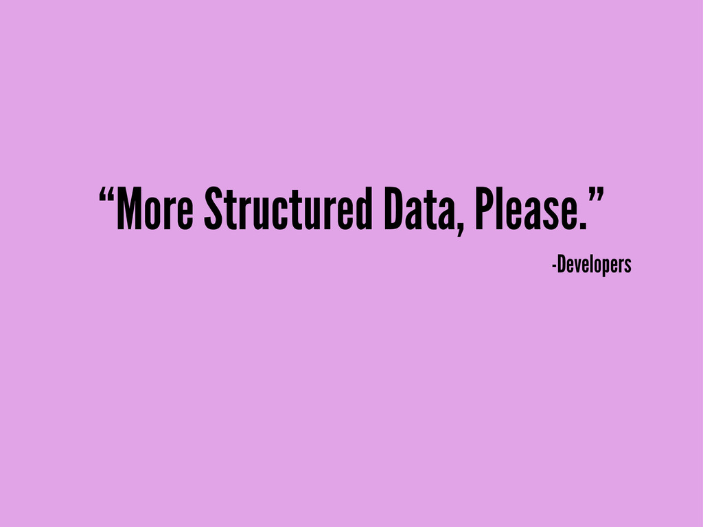 """""""More Structured Data, Please."""" -Developers"""