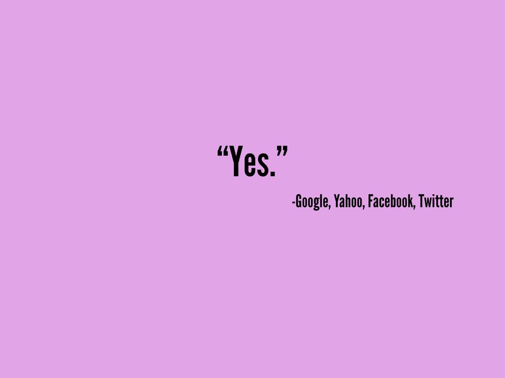 """Yes."" -Google, Yahoo, Facebook, Twitter"
