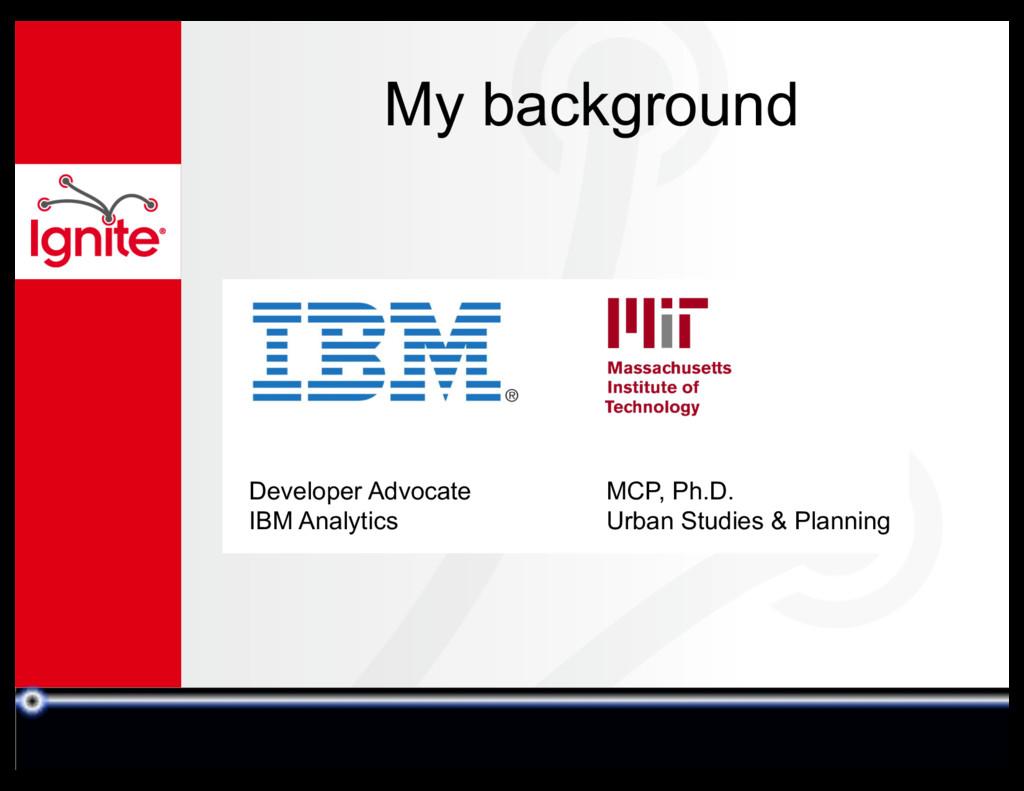 My background Developer Advocate IBM Analytics ...