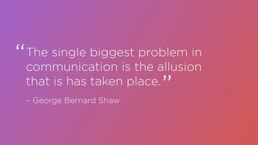 The single biggest problem in communication is ...