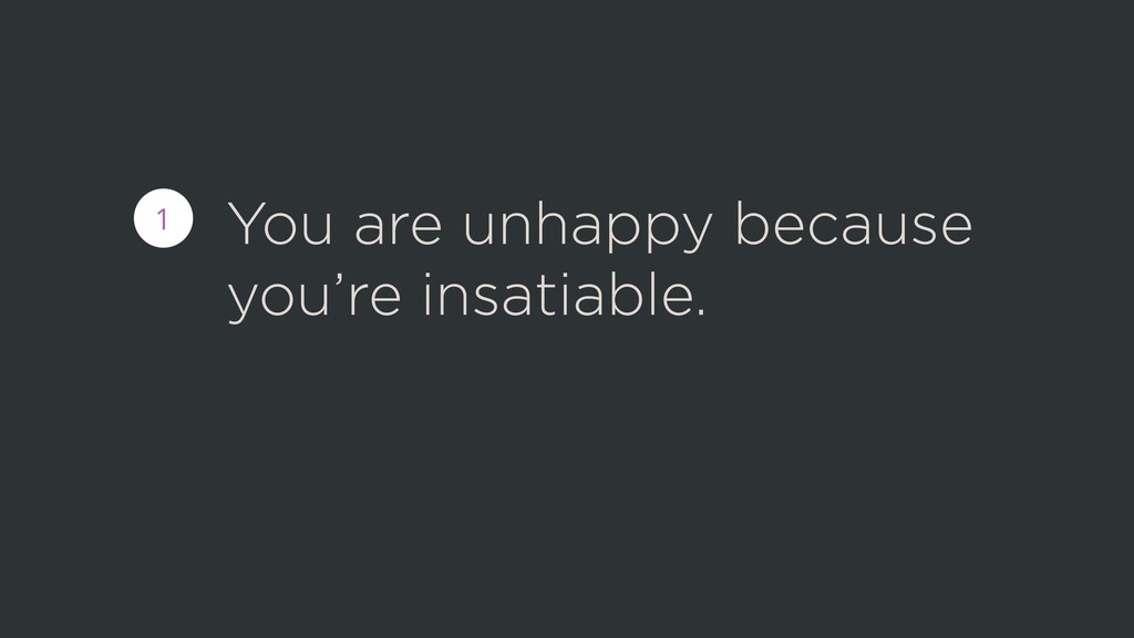 You are unhappy because you're insatiable. 1