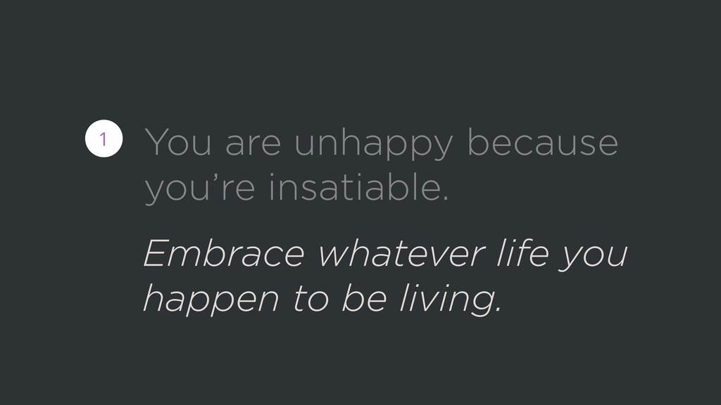You are unhappy because you're insatiable. 1 Em...