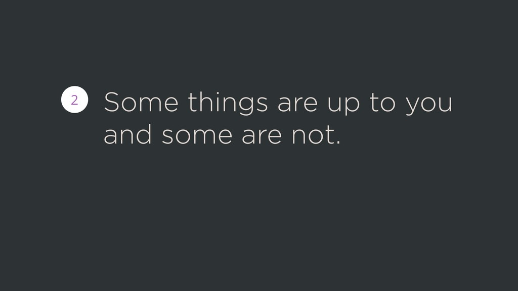 Some things are up to you and some are not. 2