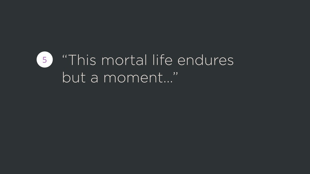 """""""This mortal life endures but a moment…"""" 5"""