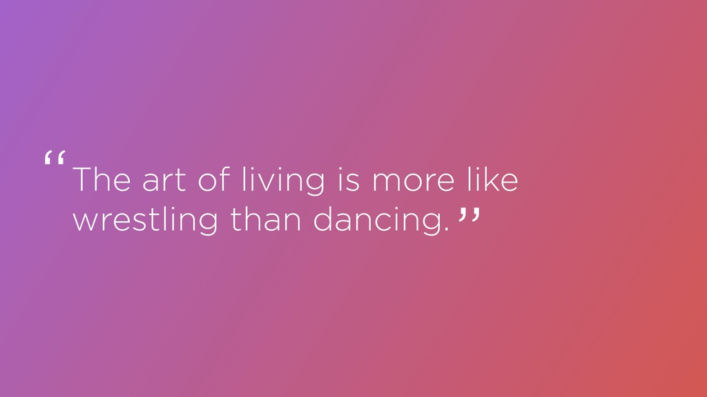 The art of living is more like wrestling than d...