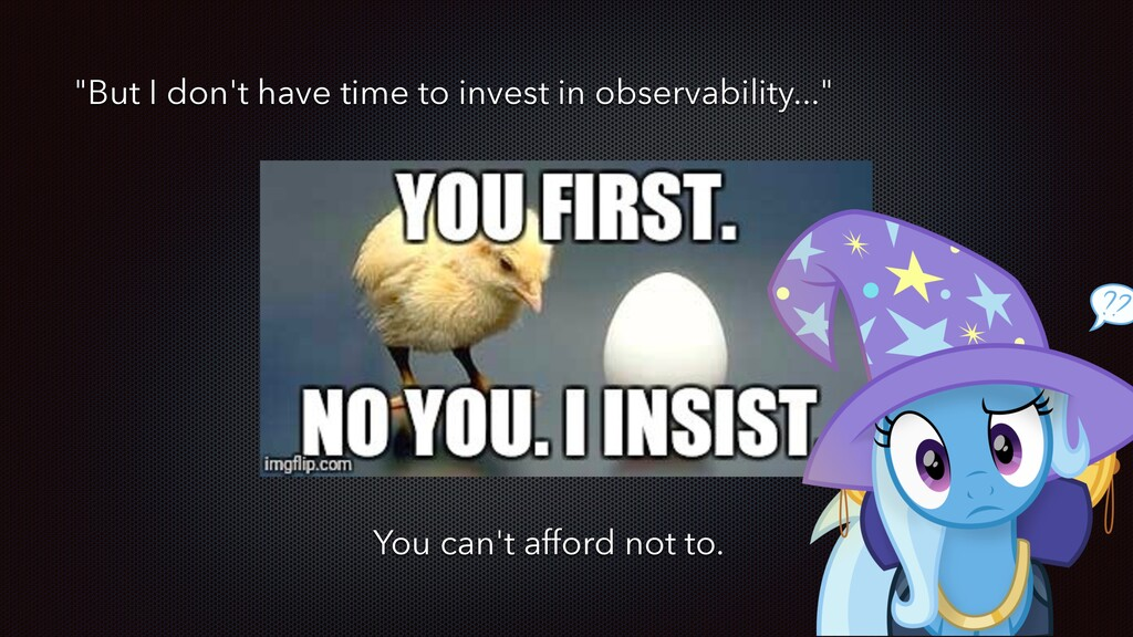 """But I don't have time to invest in observabili..."