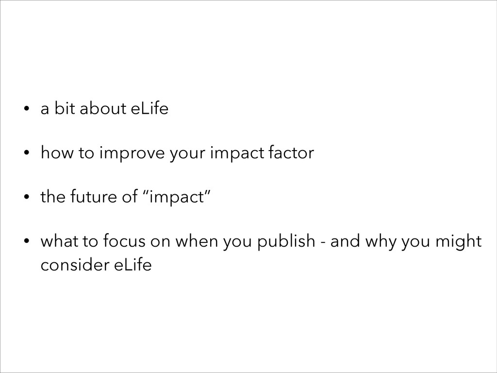 • a bit about eLife • how to improve your impac...