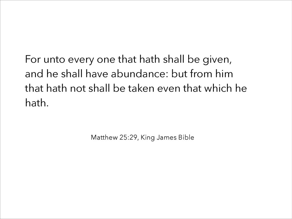 For unto every one that hath shall be given, an...