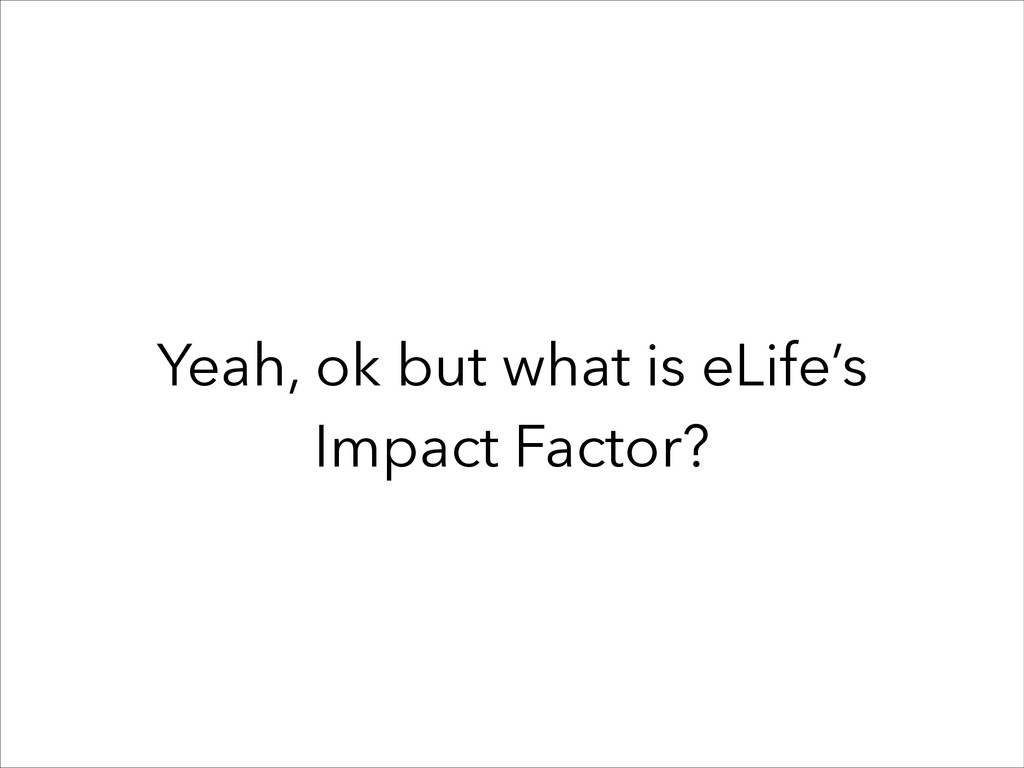 Yeah, ok but what is eLife's Impact Factor?