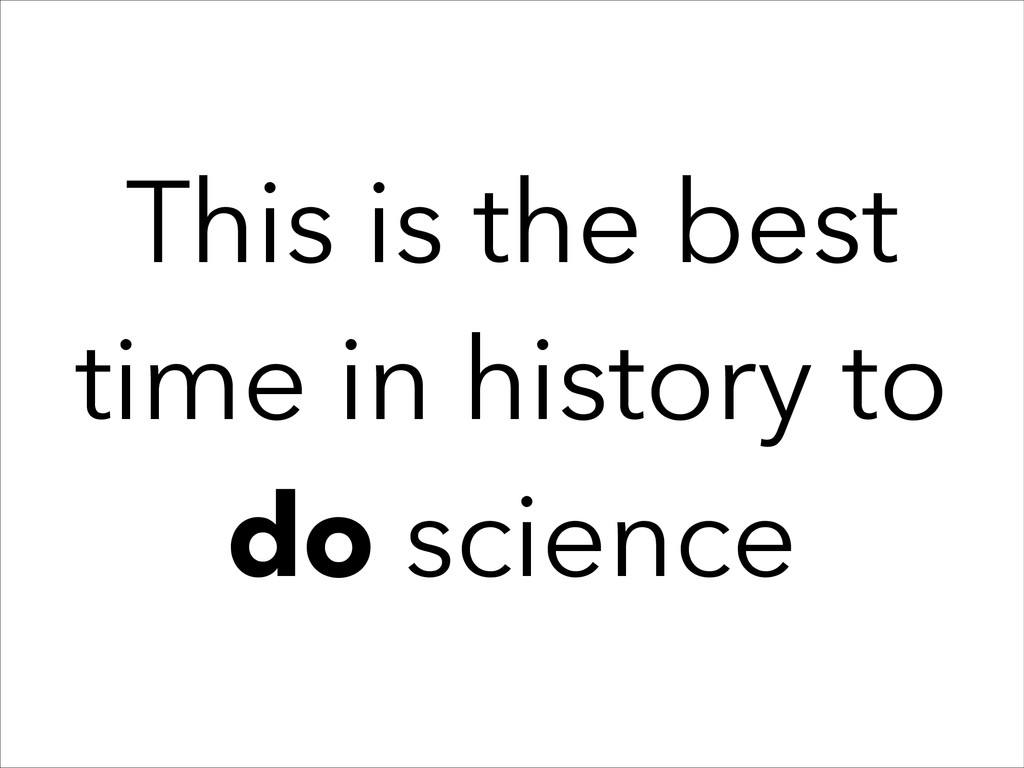 This is the best time in history to do science