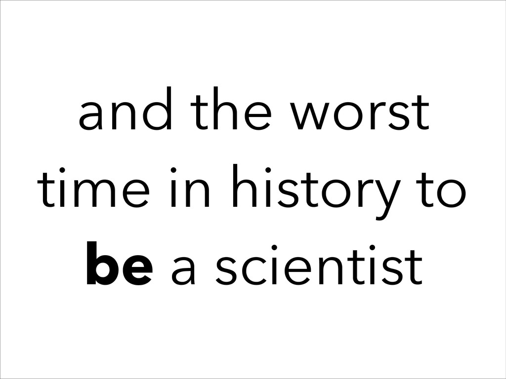 and the worst time in history to be a scientist