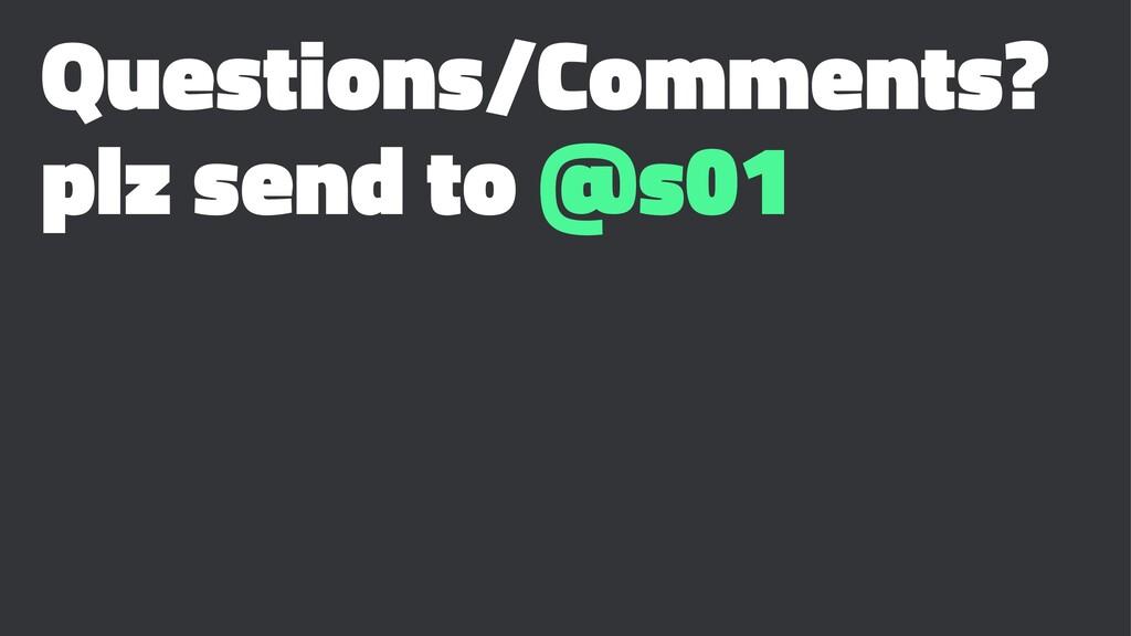 Questions/Comments? plz send to @s01