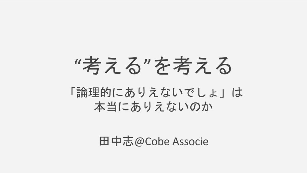 """""""考える""""を考える 「論理的にありえないでしょ」は 本当にありえないのか 田中志@Cobe A..."""