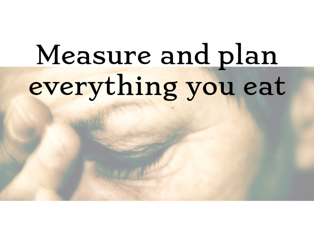 Measure and plan everything you eat