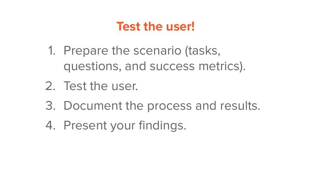 Test the user! 1. Prepare the scenario (tasks, ...