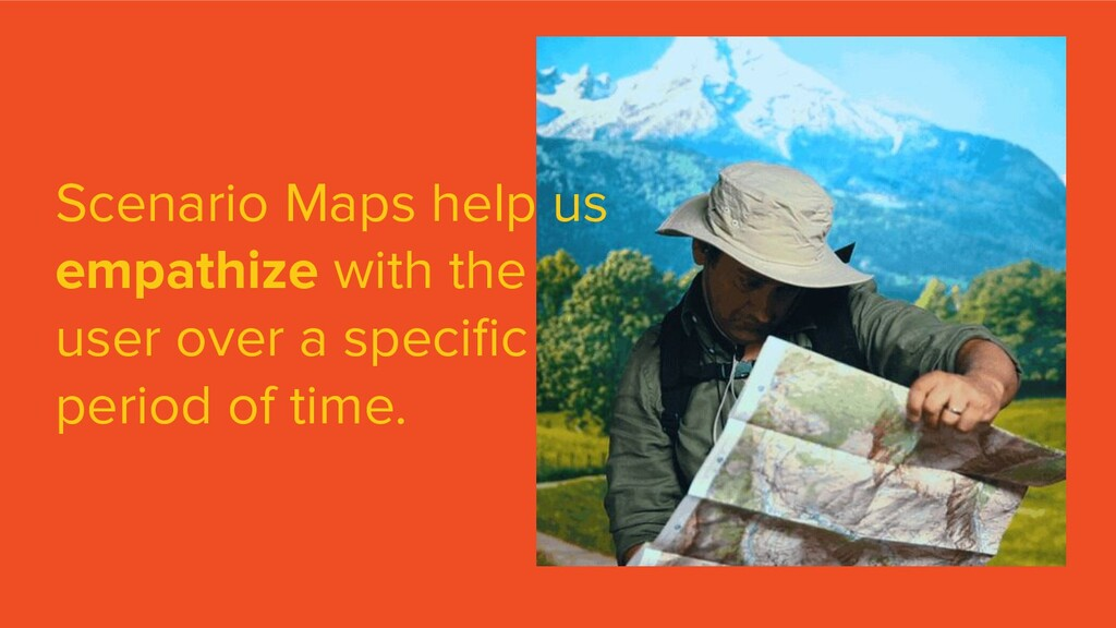 Scenario Maps help us empathize with the user o...