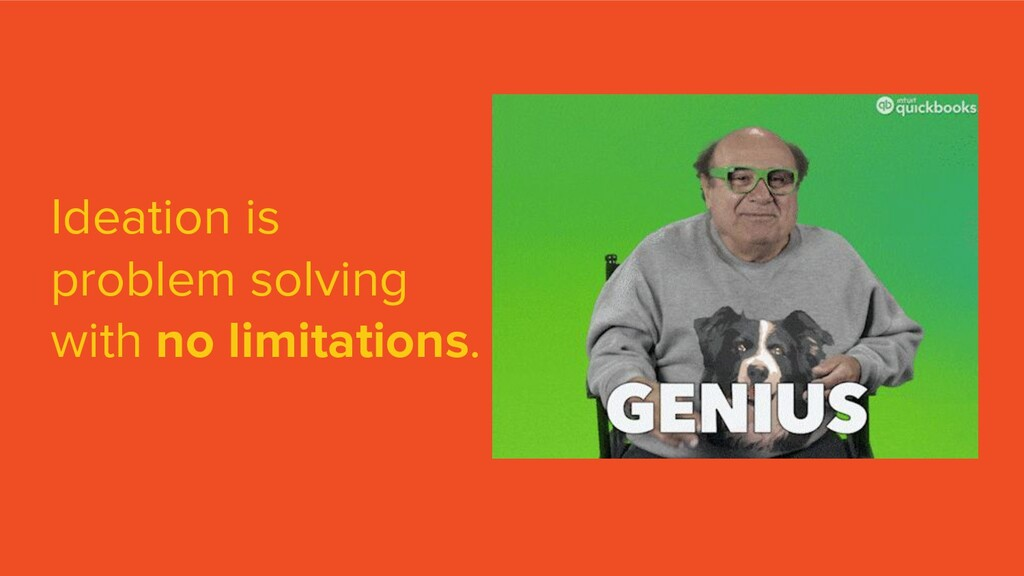 Ideation is problem solving with no limitations.