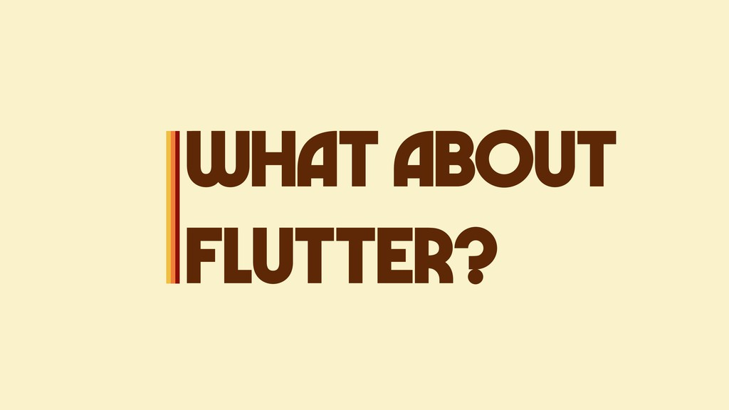 WHAT ABOUT FLUTTER?