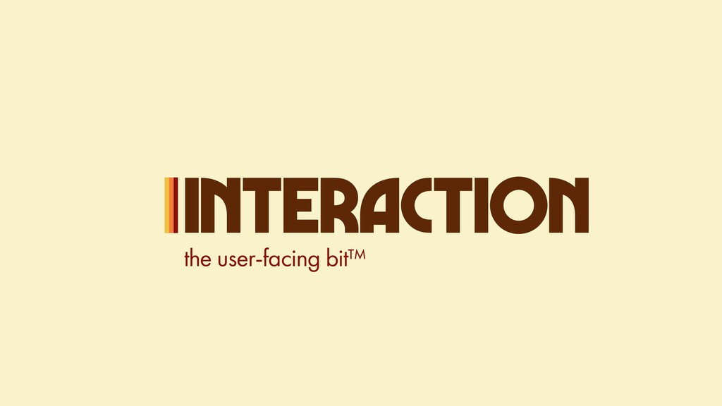 INTERACTION the user-facing bit™