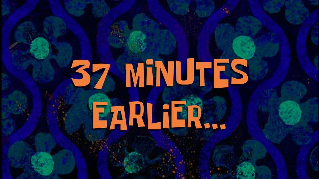 37 MINUTES EARLIER...