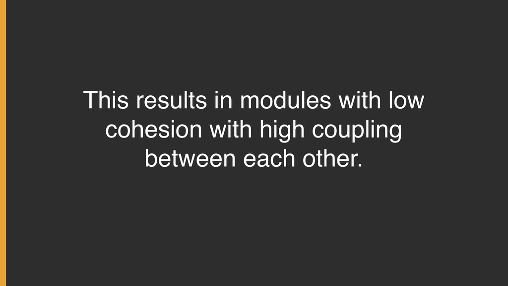 This results in modules with low cohesion with ...