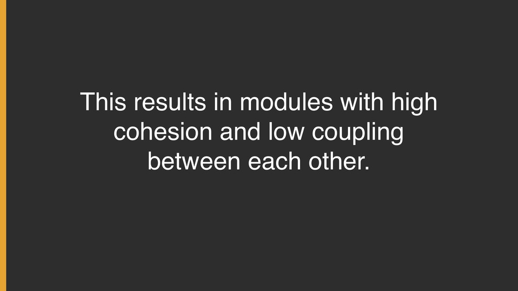This results in modules with high cohesion and ...