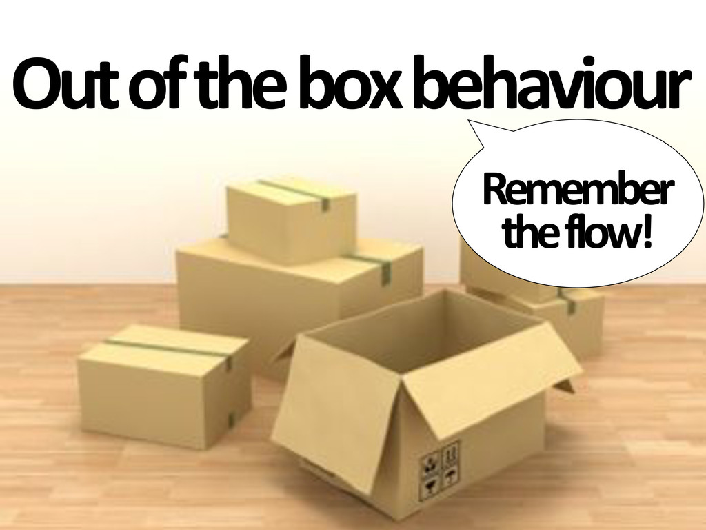 Out&of&the&box&behaviour Remember& the&flow!