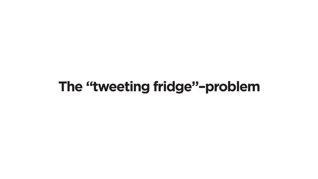 "The ""tweeting fridge""–problem"
