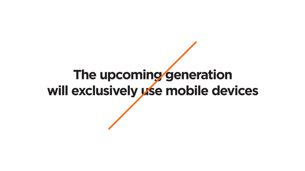 The upcoming generation will exclusively use mo...