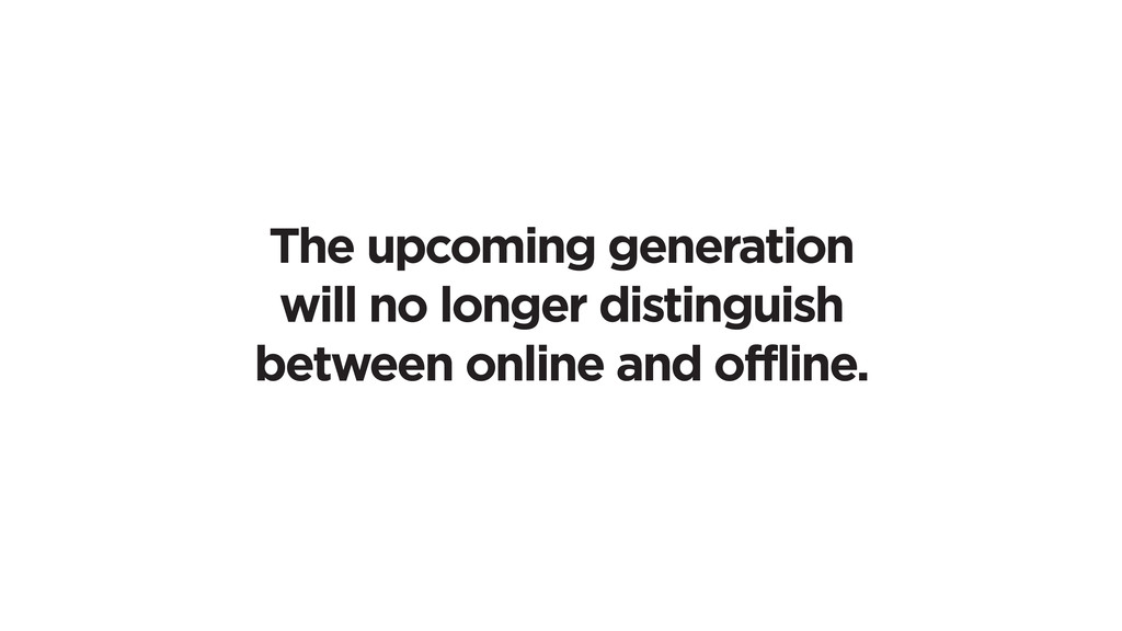 The upcoming generation will no longer distingu...