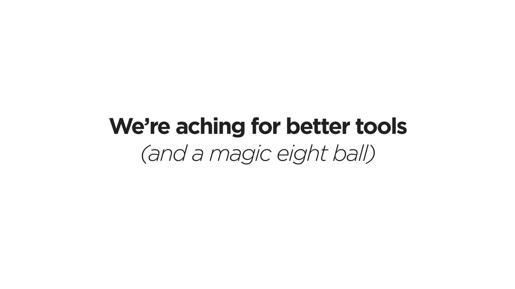 We're aching for better tools (and a magic eigh...