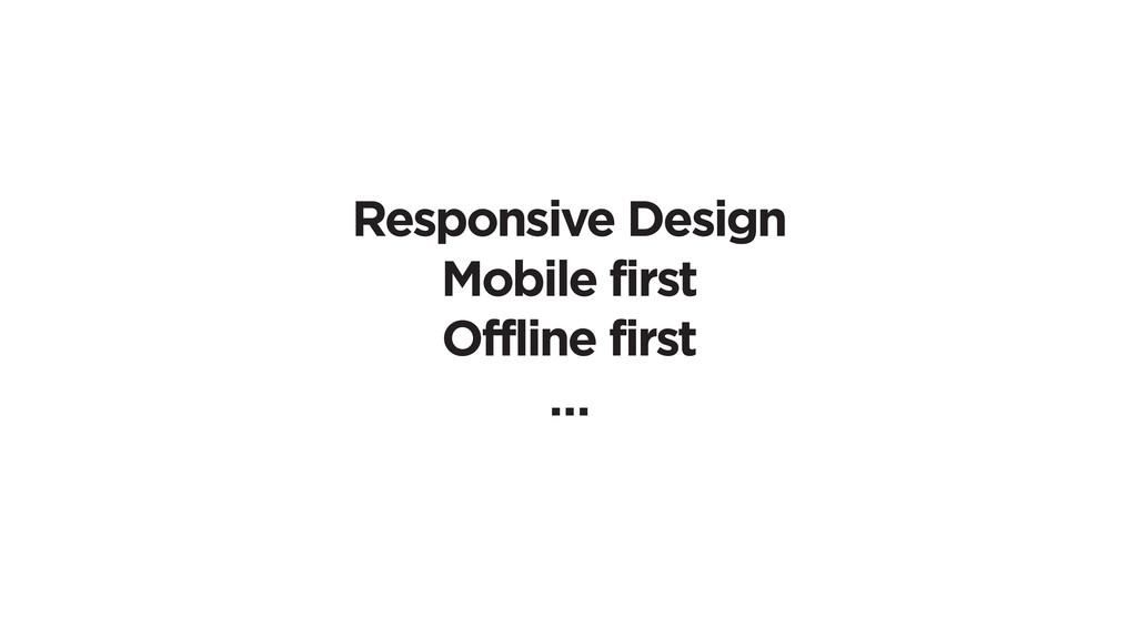 Responsive Design Mobile first Offline first …