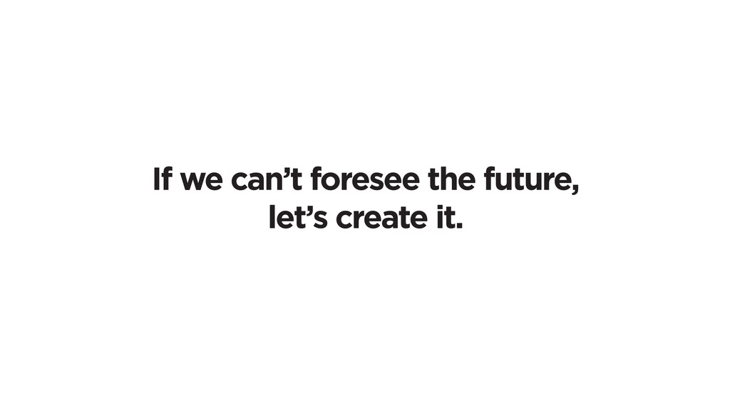 If we can't foresee the future, let's create it.