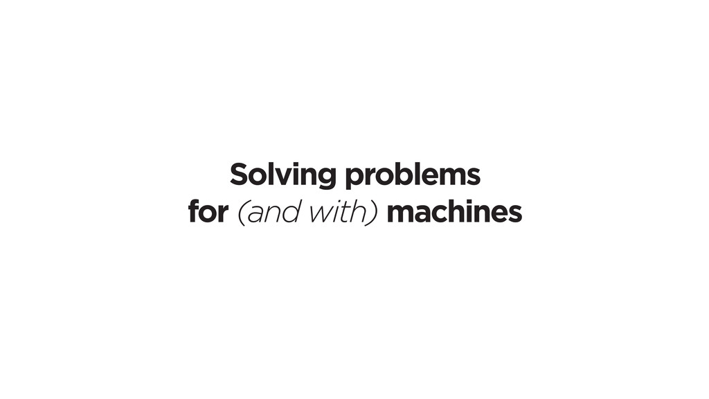 Solving problems for (and with) machines