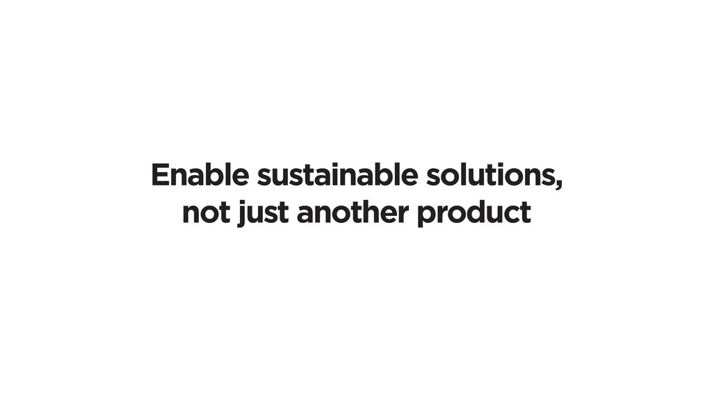 Enable sustainable solutions, not just another ...